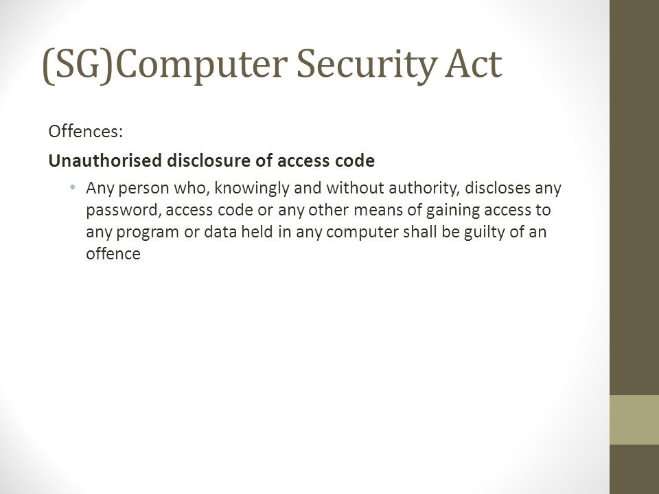 (SG)Computer Security Act Offences: Unauthorised disclosure of access code Any person who, knowingly and without authority, discloses any password, access code or any other means of gaining access to any program or data held in any computer shall be guilty of an offence