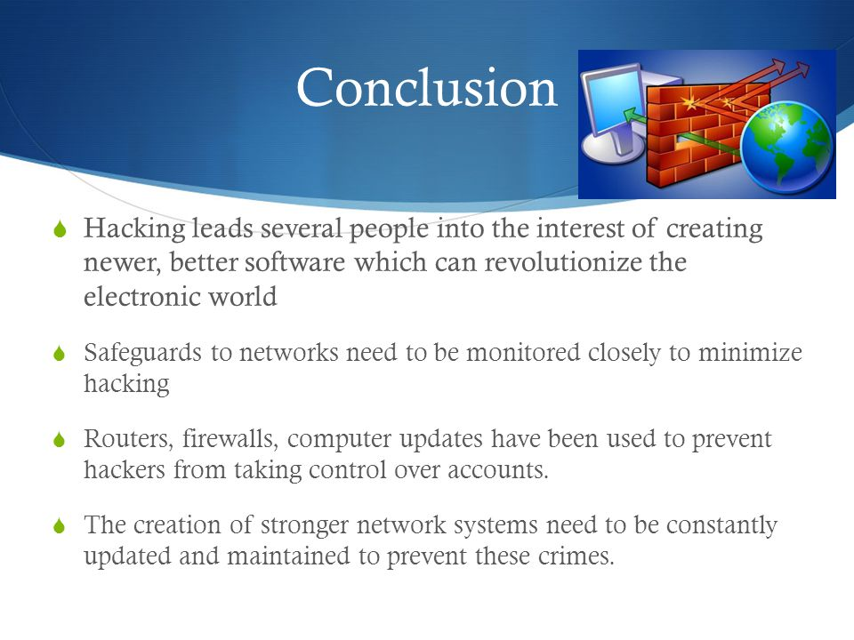 Conclusion  Hacking leads several people into the interest of creating newer, better software which can revolutionize the electronic world  Safeguards to networks need to be monitored closely to minimize hacking  Routers, firewalls, computer updates have been used to prevent hackers from taking control over accounts.