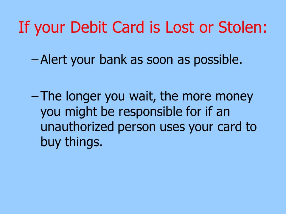 If your Debit Card is Lost or Stolen: –Alert your bank as soon as possible.