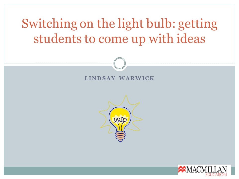 LINDSAY WARWICK Switching on the light bulb: getting students to come up with ideas