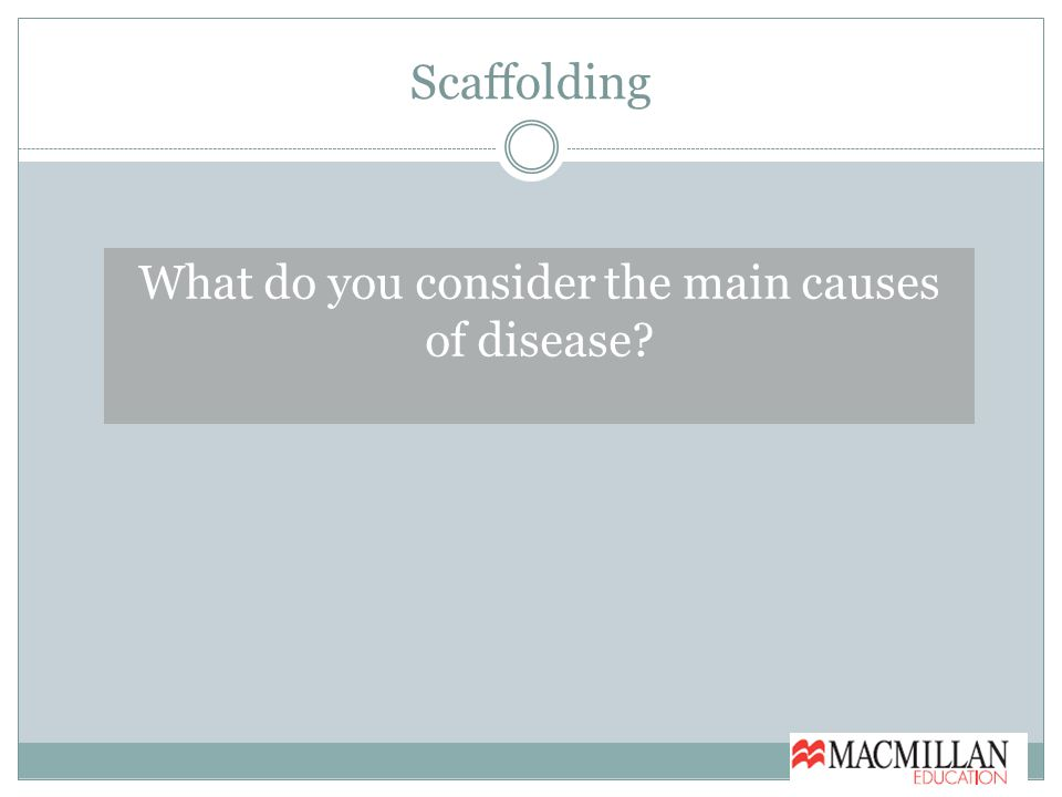 Scaffolding What do you consider the main causes of disease
