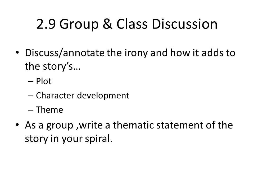 2.9 Group & Class Discussion Discuss/annotate the irony and how it adds to the story's… – Plot – Character development – Theme As a group,write a them