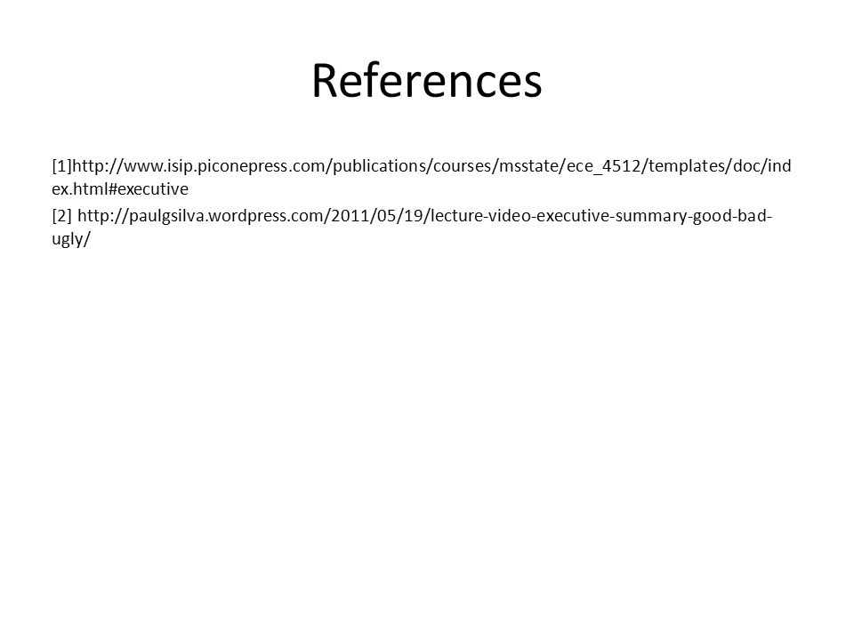 References [1]http://www.isip.piconepress.com/publications/courses/msstate/ece_4512/templates/doc/ind ex.html#executive [2] http://paulgsilva.wordpress.com/2011/05/19/lecture-video-executive-summary-good-bad- ugly/