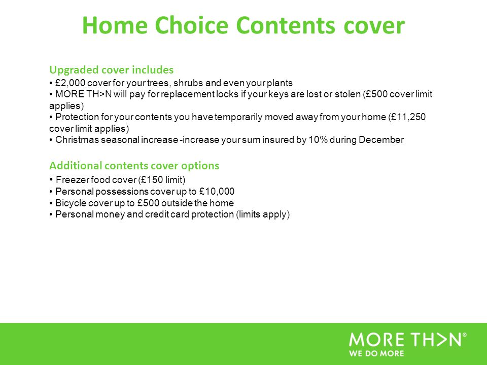 Home Choice Contents cover Upgraded cover includes £2,000 cover for your trees, shrubs and even your plants MORE TH>N will pay for replacement locks i