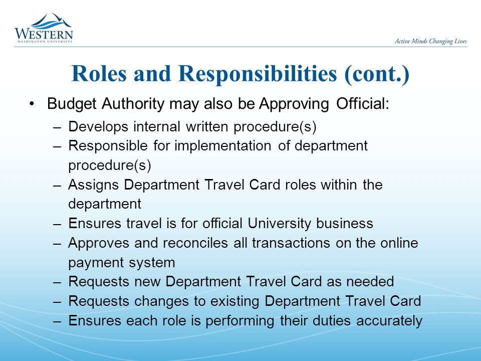 Roles and Responsibilities (cont.) Budget Authority may also be Approving Official: –Develops internal written procedure(s) –Responsible for implement