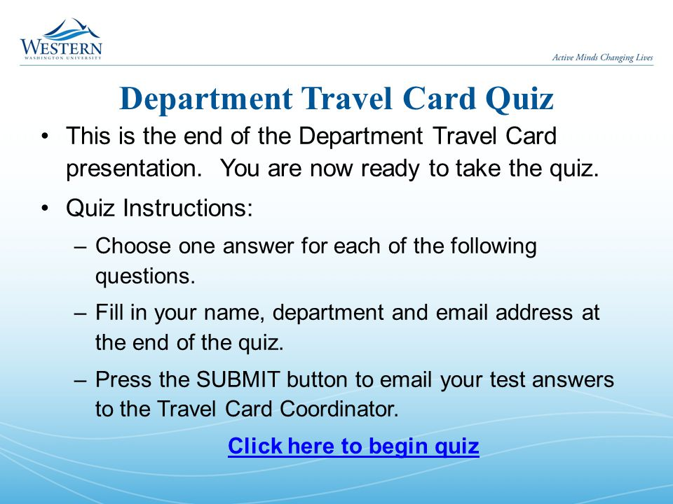 Department Travel Card Quiz This is the end of the Department Travel Card presentation. You are now ready to take the quiz. Quiz Instructions: –Choose