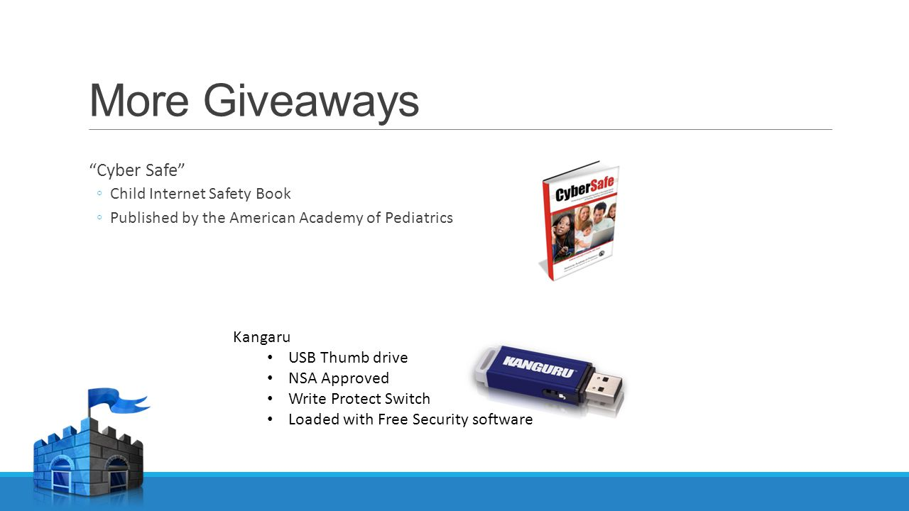 More Giveaways Cyber Safe ◦Child Internet Safety Book ◦Published by the American Academy of Pediatrics Kangaru USB Thumb drive NSA Approved Write Protect Switch Loaded with Free Security software