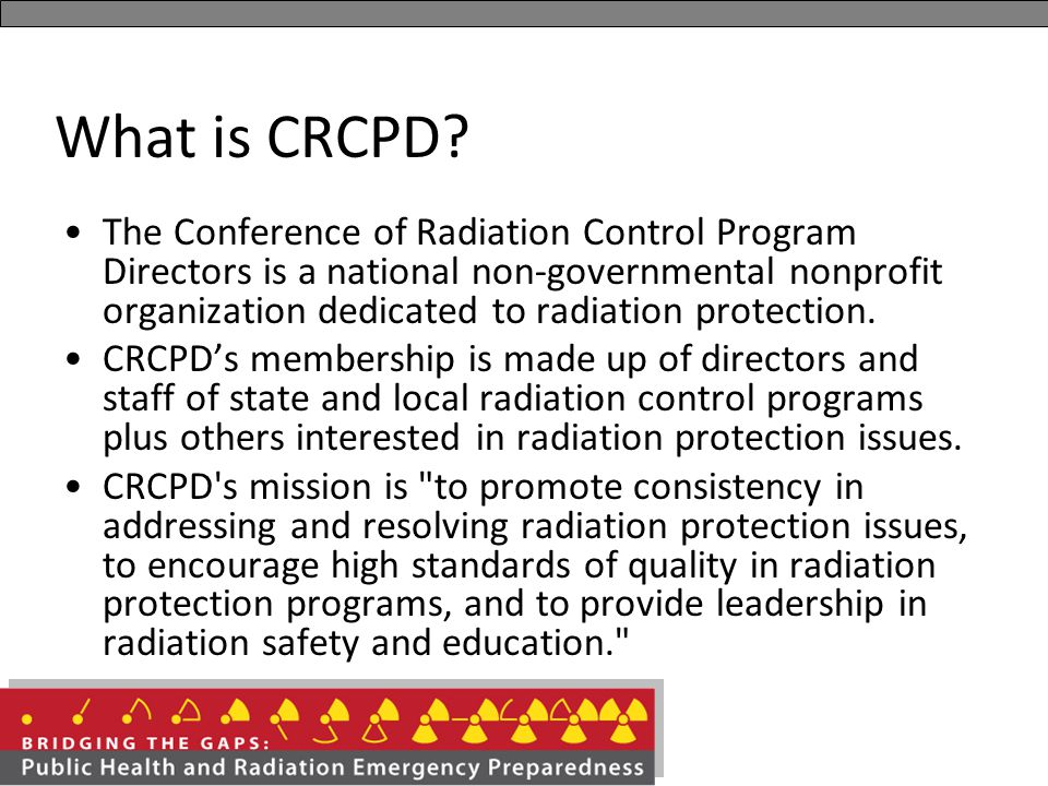 The Conference of Radiation Control Program Directors is a national non-governmental nonprofit organization dedicated to radiation protection. CRCPD's
