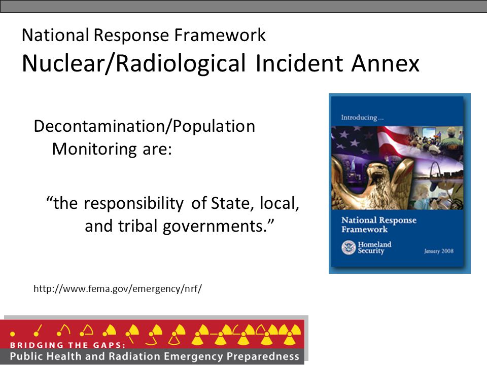"National Response Framework Nuclear/Radiological Incident Annex Decontamination/Population Monitoring are: ""the responsibility of State, local, and tr"