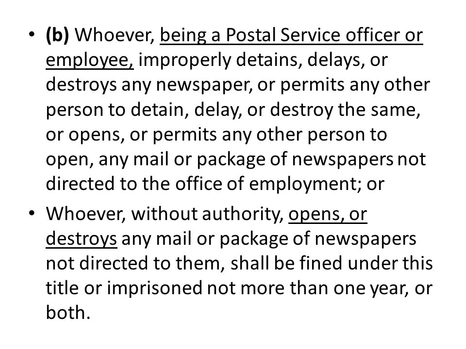 (b) Whoever, being a Postal Service officer or employee, improperly detains, delays, or destroys any newspaper, or permits any other person to detain, delay, or destroy the same, or opens, or permits any other person to open, any mail or package of newspapers not directed to the office of employment; or Whoever, without authority, opens, or destroys any mail or package of newspapers not directed to them, shall be fined under this title or imprisoned not more than one year, or both.