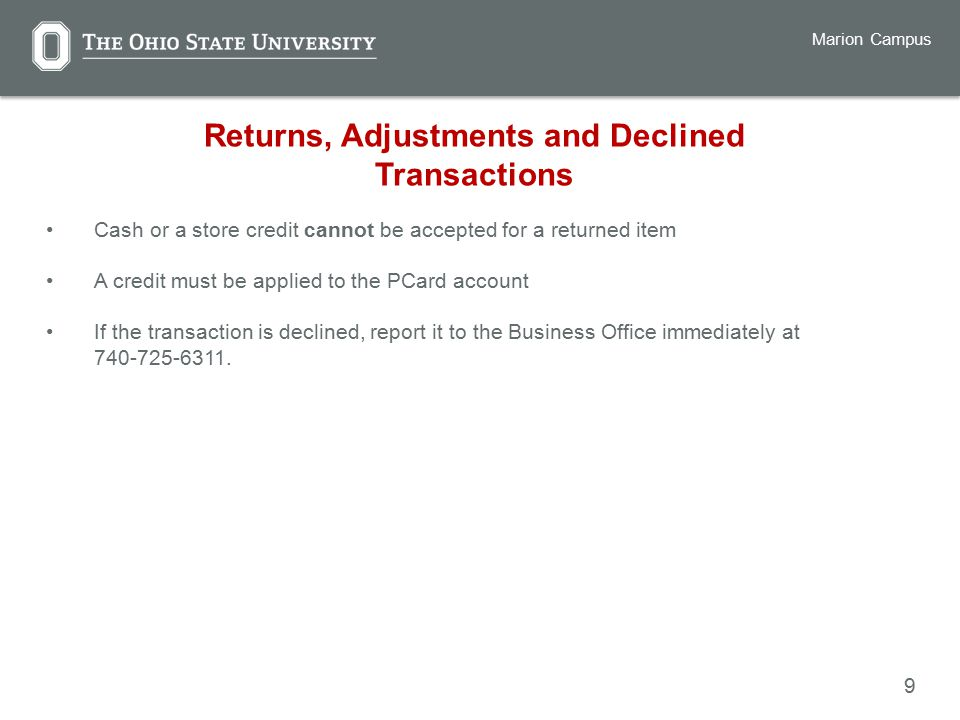 9 Marion Campus Returns, Adjustments and Declined Transactions Cash or a store credit cannot be accepted for a returned item A credit must be applied to the PCard account If the transaction is declined, report it to the Business Office immediately at
