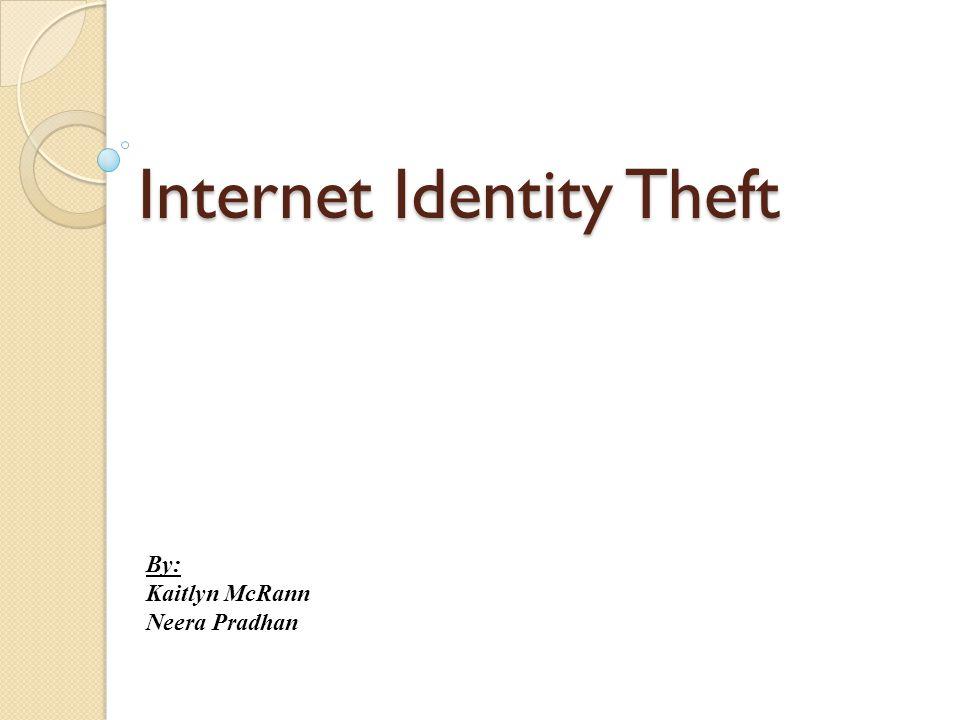 Internet Identity Theft By: Kaitlyn McRann Neera Pradhan