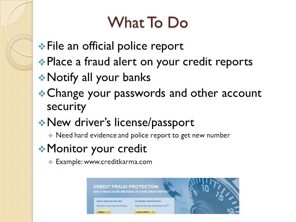 What To Do  File an official police report  Place a fraud alert on your credit reports  Notify all your banks  Change your passwords and other account security  New driver's license/passport  Need hard evidence and police report to get new number  Monitor your credit  Example: www.creditkarma.com