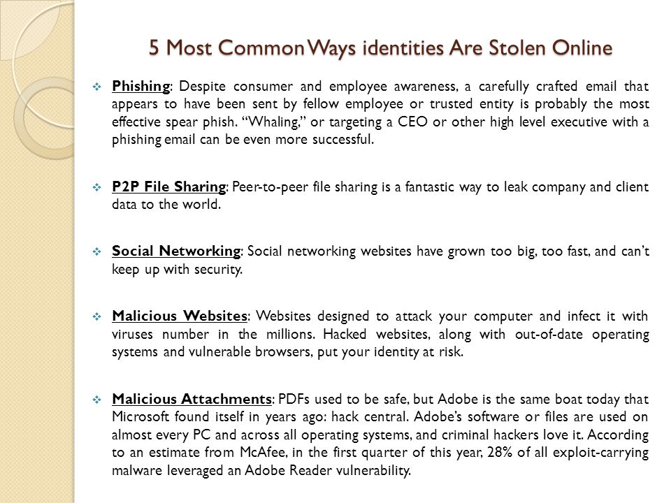 5 Most Common Ways identities Are Stolen Online  Phishing: Despite consumer and employee awareness, a carefully crafted email that appears to have been sent by fellow employee or trusted entity is probably the most effective spear phish.