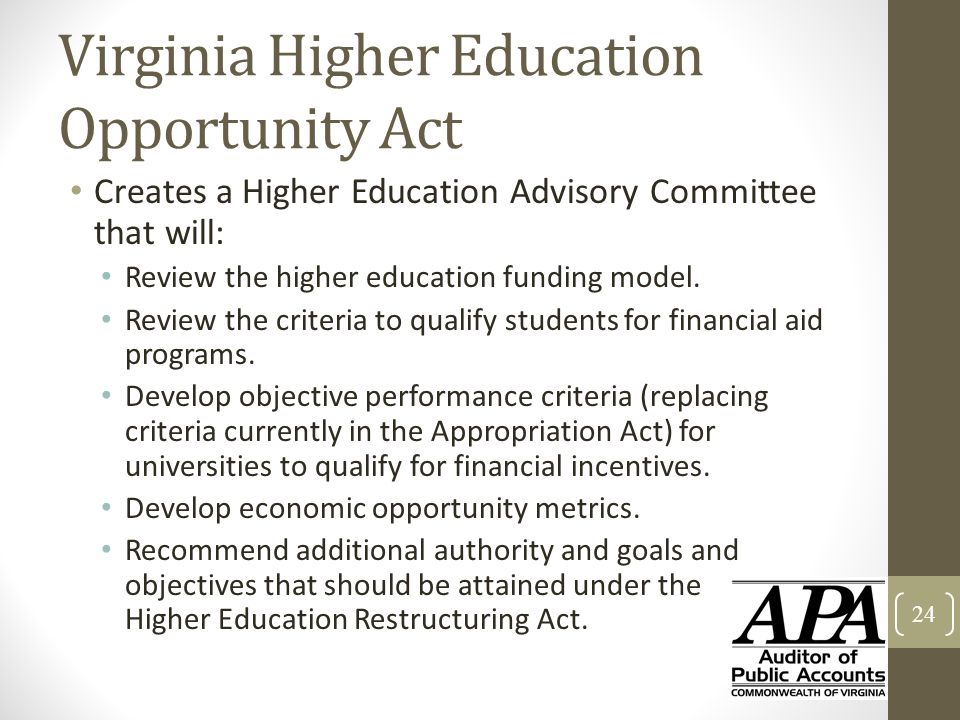 Virginia Higher Education Opportunity Act Creates a Higher Education Advisory Committee that will: Review the higher education funding model. Review t
