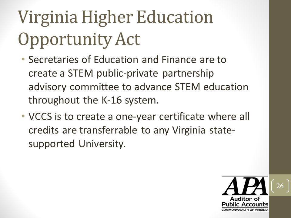 Virginia Higher Education Opportunity Act Secretaries of Education and Finance are to create a STEM public-private partnership advisory committee to a