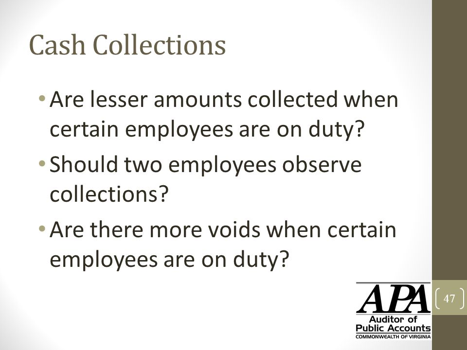 Cash Collections Are lesser amounts collected when certain employees are on duty? Should two employees observe collections? Are there more voids when