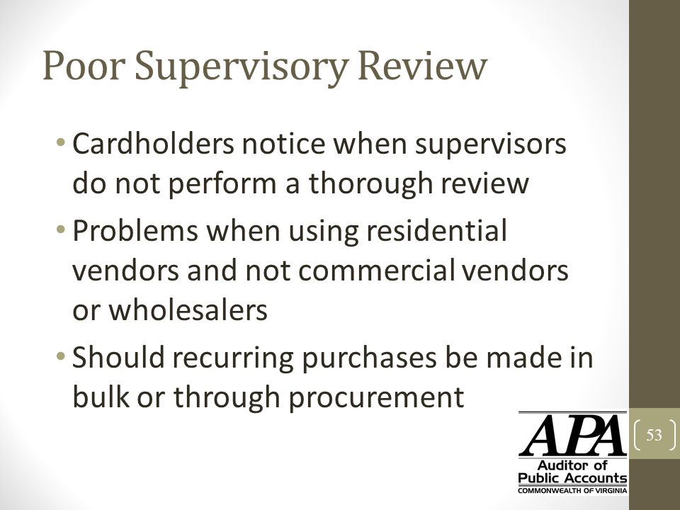Poor Supervisory Review Cardholders notice when supervisors do not perform a thorough review Problems when using residential vendors and not commercia