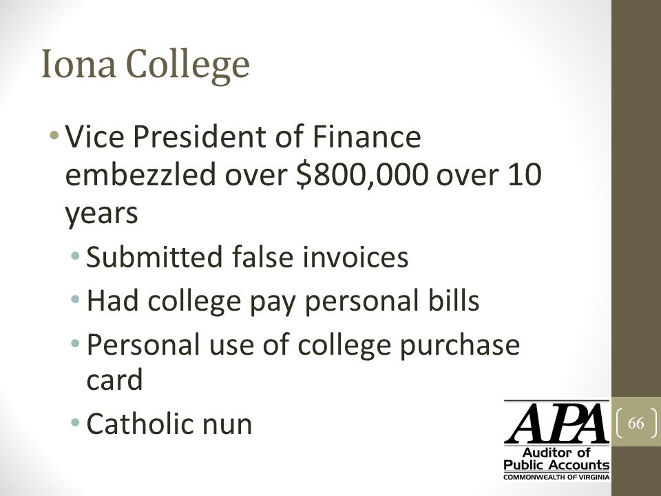 Iona College Vice President of Finance embezzled over $800,000 over 10 years Submitted false invoices Had college pay personal bills Personal use of c