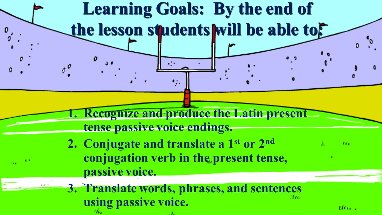 Learning Goals: By the end of the lesson students will be able to: 1.Recognize and produce the Latin present tense passive voice endings.