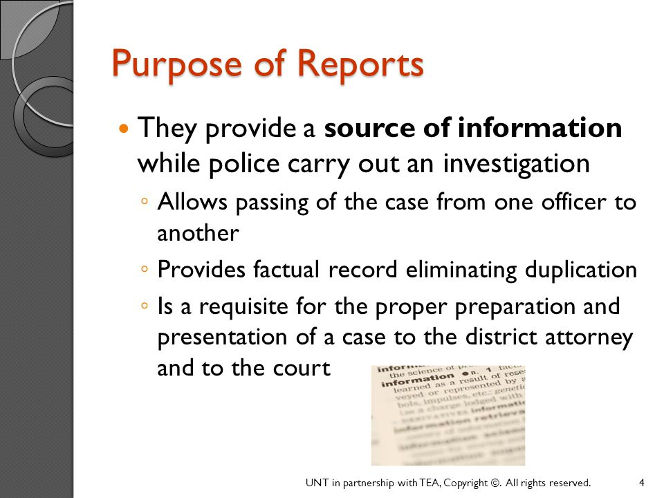 Purpose of Reports (continued) Help a department stay organized ◦ The memory system of a department ◦ Written, permanent record of all department business Are an administrative necessity; most official forms of communication are completed using reports UNT in partnership with TEA, Copyright ©.