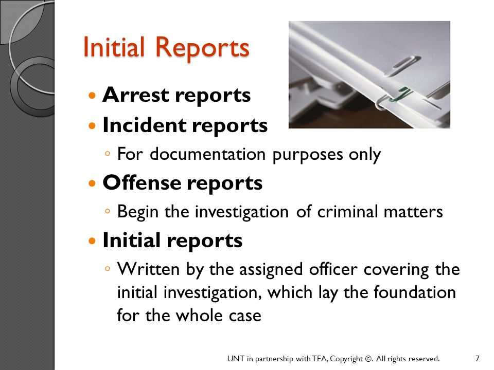 Supplemental Reports All reports other than the initial report Written by an officer, other than the one assigned, about his or her participation in a particular case Concerned with follow-up work performed by inspectors, detectives, or investigators Submitted in connection with the investigation by specialists such as fingerprint technicians, photographers, drug lab analysts, etc.