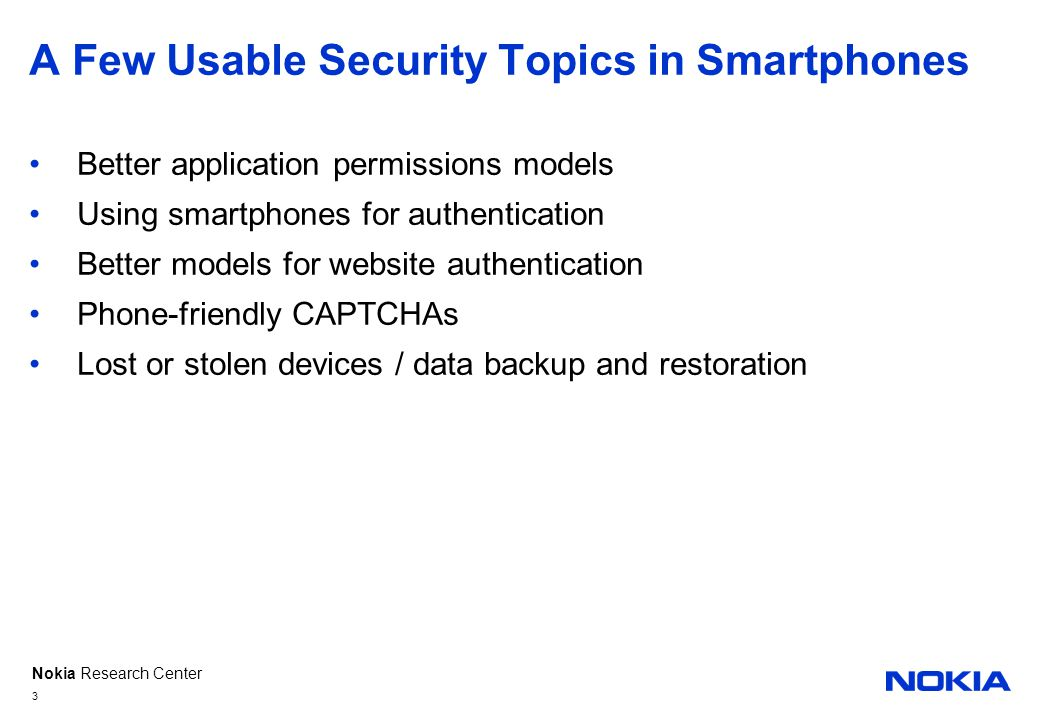 Nokia Research Center A Few Usable Security Topics in Smartphones Better application permissions models Using smartphones for authentication Better models for website authentication Phone-friendly CAPTCHAs Lost or stolen devices / data backup and restoration 3