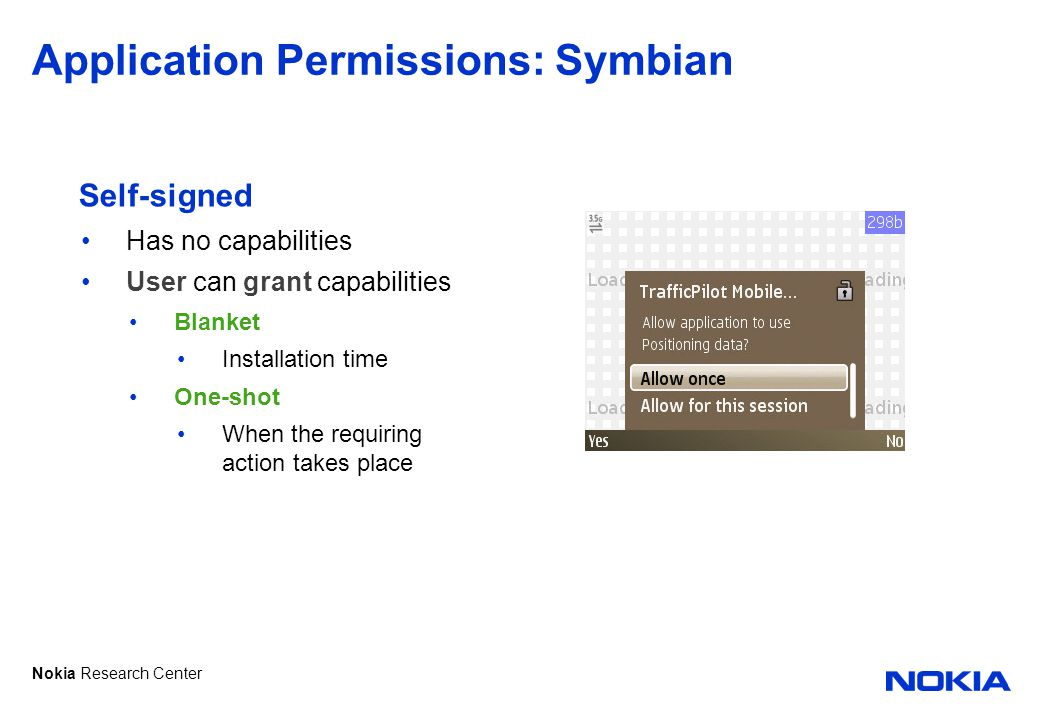 Nokia Research Center Application Permissions: Symbian Self-signed Has no capabilities User can grant capabilities Blanket Installation time One-shot When the requiring action takes place