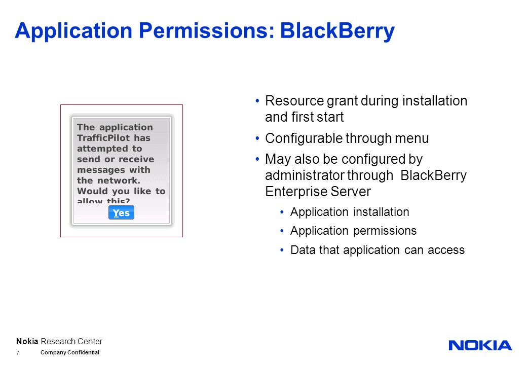 Nokia Research Center Application Permissions: BlackBerry Resource grant during installation and first start Configurable through menu May also be configured by administrator through BlackBerry Enterprise Server Application installation Application permissions Data that application can access Company Confidential 7