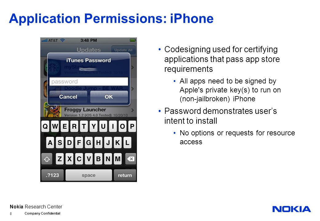 Nokia Research Center Application Permissions: iPhone Codesigning used for certifying applications that pass app store requirements All apps need to be signed by Apple s private key(s) to run on (non-jailbroken) iPhone Password demonstrates user's intent to install No options or requests for resource access Company Confidential 8