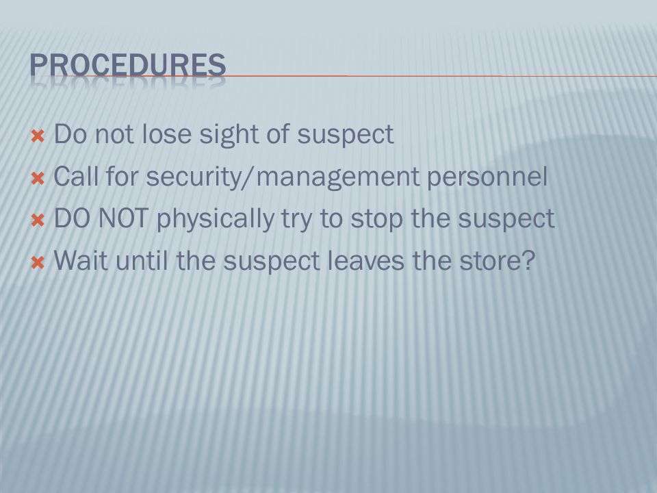 Do not lose sight of suspect  Call for security/management personnel  DO NOT physically try to stop the suspect  Wait until the suspect leaves the store?