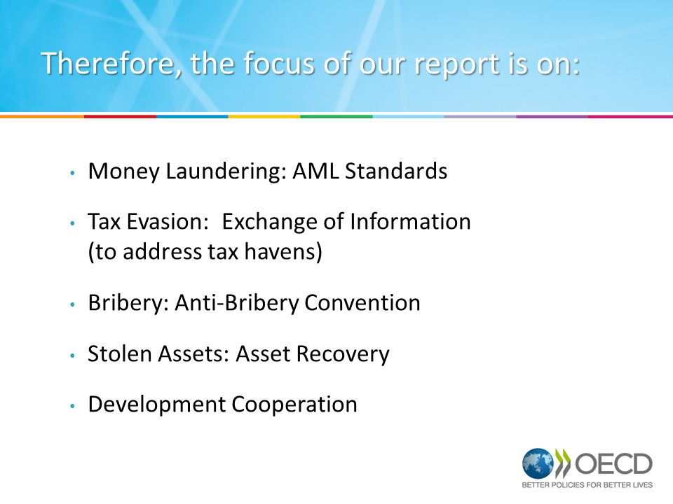 Therefore, the focus of our report is on: Money Laundering: AML Standards Tax Evasion: Exchange of Information (to address tax havens) Bribery: Anti-Bribery Convention Stolen Assets: Asset Recovery Development Cooperation