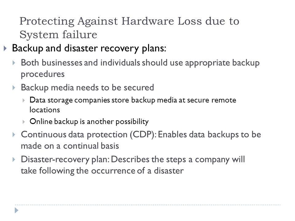 12  Backup and disaster recovery plans:  Both businesses and individuals should use appropriate backup procedures  Backup media needs to be secured  Data storage companies store backup media at secure remote locations  Online backup is another possibility  Continuous data protection (CDP): Enables data backups to be made on a continual basis  Disaster-recovery plan: Describes the steps a company will take following the occurrence of a disaster Protecting Against Hardware Loss due to System failure