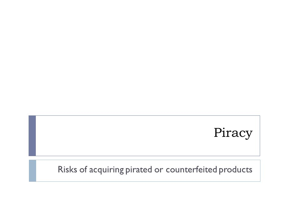 Piracy Risks of acquiring pirated or counterfeited products