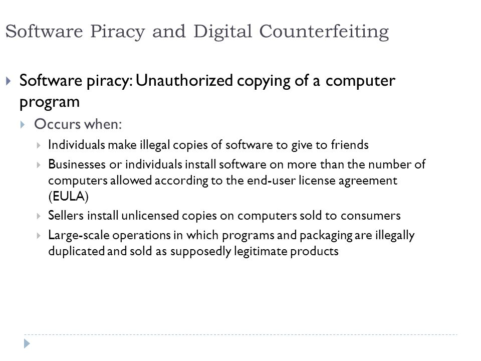 14 Software Piracy and Digital Counterfeiting  Software piracy: Unauthorized copying of a computer program  Occurs when:  Individuals make illegal copies of software to give to friends  Businesses or individuals install software on more than the number of computers allowed according to the end-user license agreement (EULA)  Sellers install unlicensed copies on computers sold to consumers  Large-scale operations in which programs and packaging are illegally duplicated and sold as supposedly legitimate products