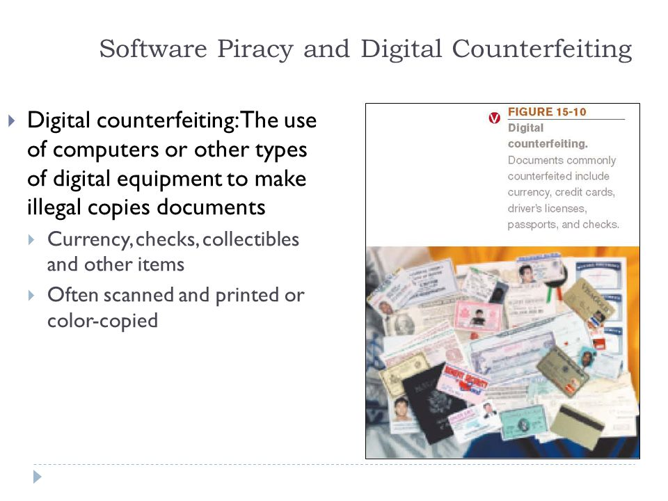 16 Software Piracy and Digital Counterfeiting  Digital counterfeiting: The use of computers or other types of digital equipment to make illegal copies documents  Currency, checks, collectibles and other items  Often scanned and printed or color-copied
