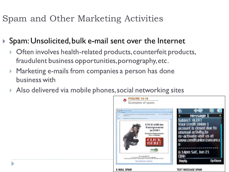 24 Spam and Other Marketing Activities  Spam: Unsolicited, bulk e-mail sent over the Internet  Often involves health-related products, counterfeit products, fraudulent business opportunities, pornography, etc.