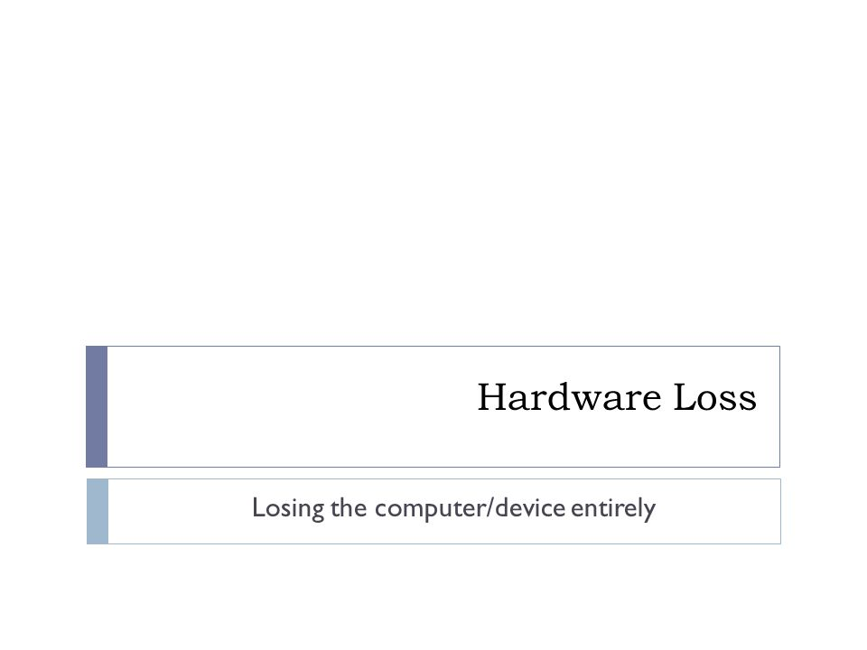 Hardware Loss Losing the computer/device entirely