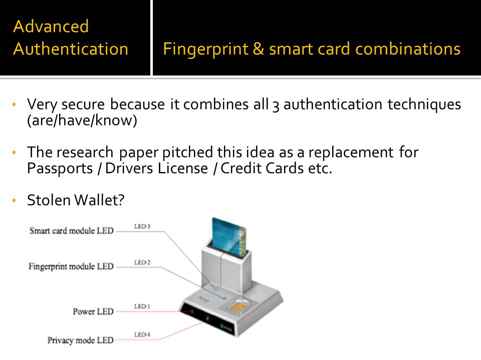 Advanced AuthenticationFingerprint & smart card combinations Very secure because it combines all 3 authentication techniques (are/have/know) The research paper pitched this idea as a replacement for Passports / Drivers License / Credit Cards etc.
