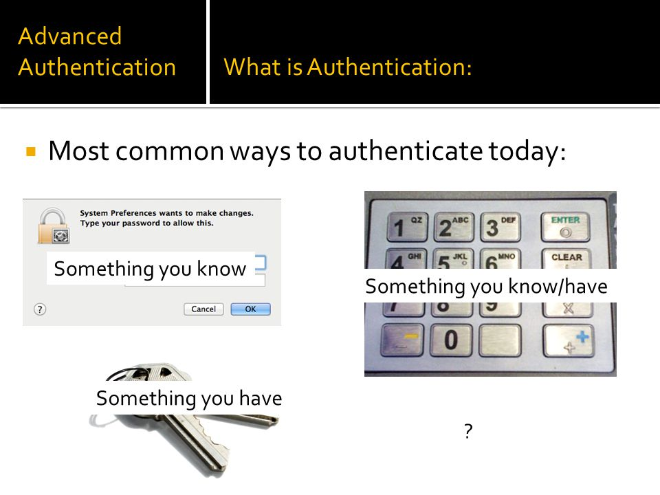 Advanced AuthenticationWhat is Authentication:  Most common ways to authenticate today: Something you know Something you have Something you know/have