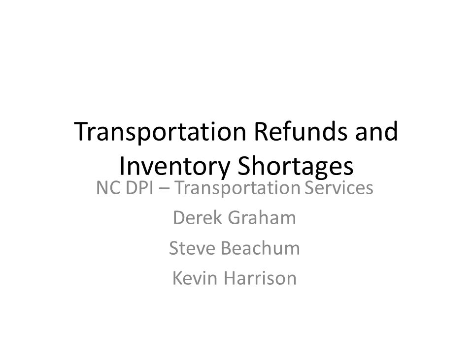 Transportation Refunds and Inventory Shortages NC DPI – Transportation Services Derek Graham Steve Beachum Kevin Harrison