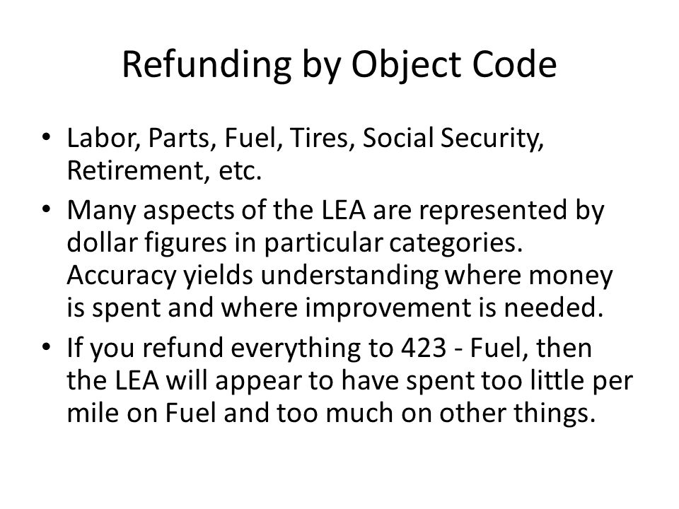 Refunding by Object Code Labor, Parts, Fuel, Tires, Social Security, Retirement, etc. Many aspects of the LEA are represented by dollar figures in par