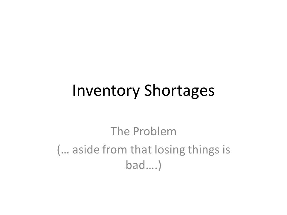 Inventory Shortages The Problem (… aside from that losing things is bad….)