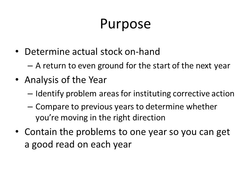 Purpose Determine actual stock on-hand – A return to even ground for the start of the next year Analysis of the Year – Identify problem areas for inst