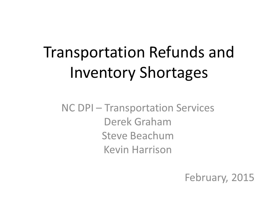 Transportation Refunds and Inventory Shortages NC DPI – Transportation Services Derek Graham Steve Beachum Kevin Harrison February, 2015