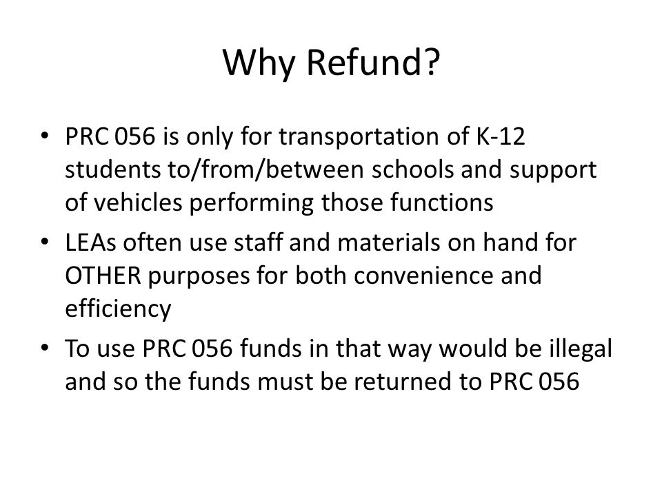 Why Refund? PRC 056 is only for transportation of K-12 students to/from/between schools and support of vehicles performing those functions LEAs often