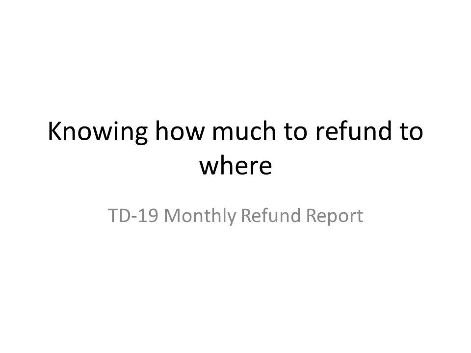 Knowing how much to refund to where TD-19 Monthly Refund Report