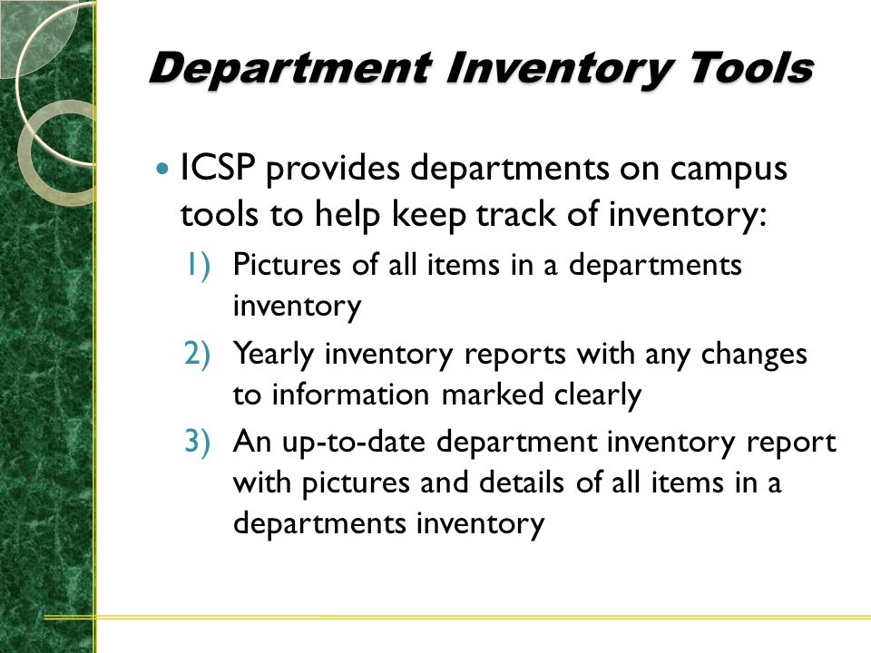 Department Inventory Tools ICSP provides departments on campus tools to help keep track of inventory: 1)Pictures of all items in a departments inventory 2)Yearly inventory reports with any changes to information marked clearly 3)An up-to-date department inventory report with pictures and details of all items in a departments inventory