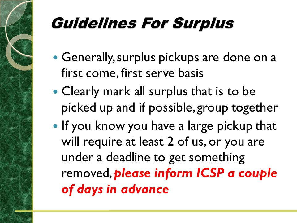 Guidelines For Surplus Generally, surplus pickups are done on a first come, first serve basis Clearly mark all surplus that is to be picked up and if possible, group together If you know you have a large pickup that will require at least 2 of us, or you are under a deadline to get something removed, please inform ICSP a couple of days in advance