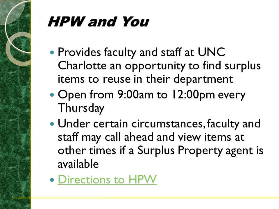 HPW and You Provides faculty and staff at UNC Charlotte an opportunity to find surplus items to reuse in their department Open from 9:00am to 12:00pm every Thursday Under certain circumstances, faculty and staff may call ahead and view items at other times if a Surplus Property agent is available Directions to HPW